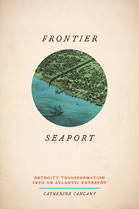 Frontier Seaport: Detroit's Transformation into an Atlantic Entrepôt by Catherine Cangany