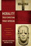 Morality Truly Christian, Truly African by Paulinus Odozor
