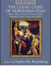 The Northern Court Cities of Italy: Milan, Parma, Piacenza, Mantua, Ferrara, Bologna, Urbino, Pesaro, and Rimini (Artistic Centers of the Italian Renaissance)
